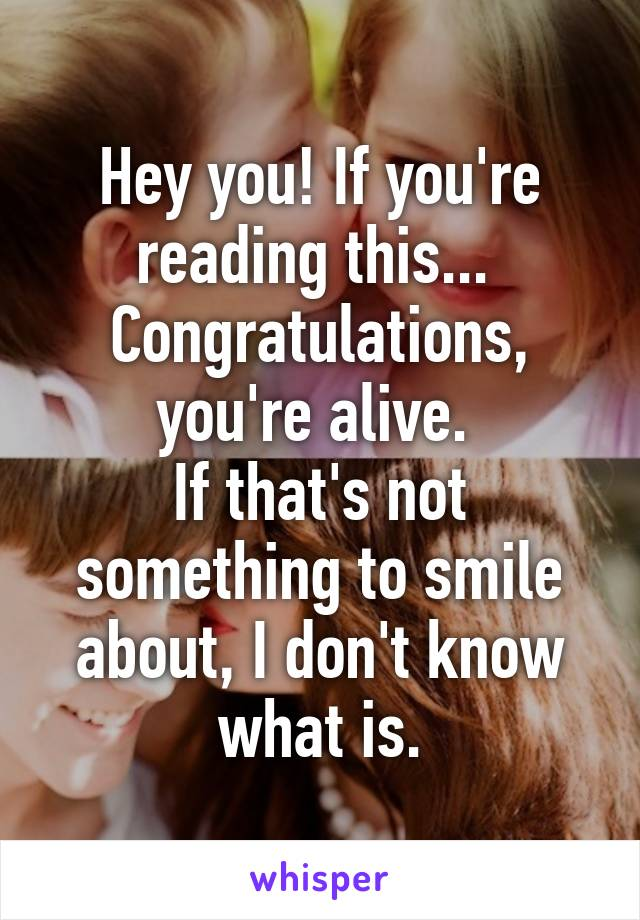 Hey you! If you're reading this...  Congratulations, you're alive.  If that's not something to smile about, I don't know what is.