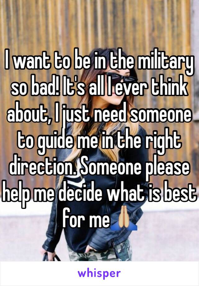 I want to be in the military so bad! It's all I ever think about, I just need someone to guide me in the right direction. Someone please help me decide what is best for me🙏🏼