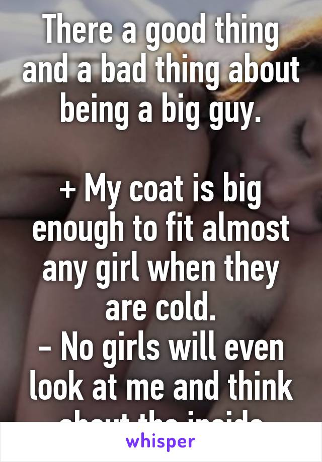 There a good thing and a bad thing about being a big guy.  + My coat is big enough to fit almost any girl when they are cold. - No girls will even look at me and think about the inside