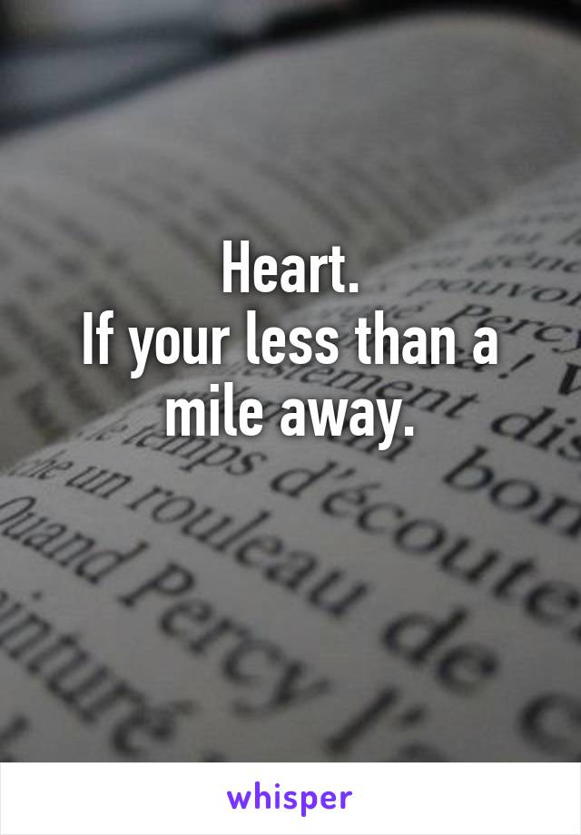 Heart. If your less than a mile away.