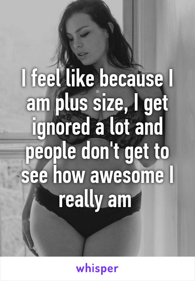 I feel like because I am plus size, I get ignored a lot and people don't get to see how awesome I really am