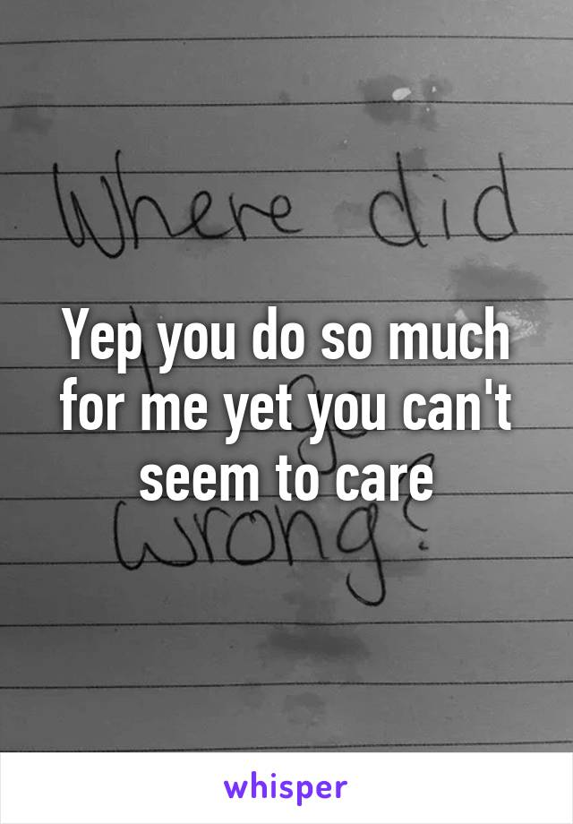 Yep you do so much for me yet you can't seem to care