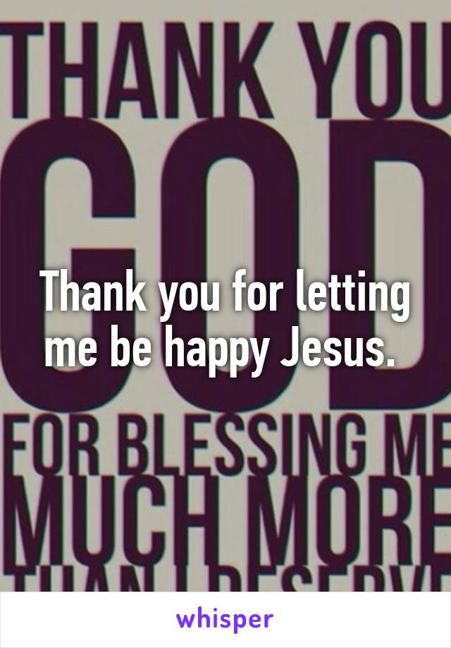 Thank you for letting me be happy Jesus.