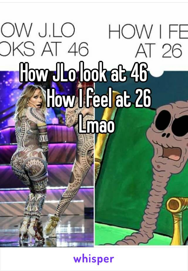 How JLo look at 46        How I feel at 26 Lmao