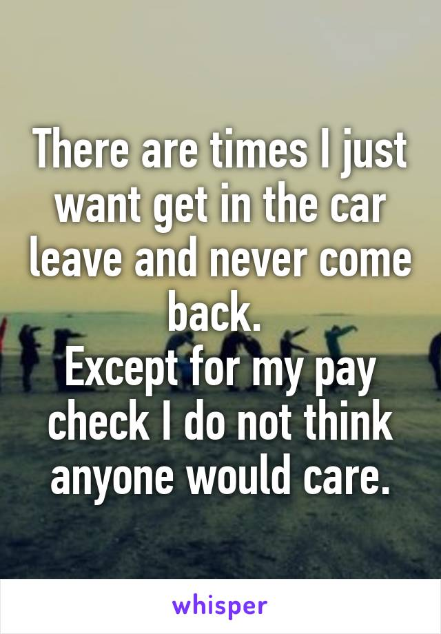 There are times I just want get in the car leave and never come back.  Except for my pay check I do not think anyone would care.