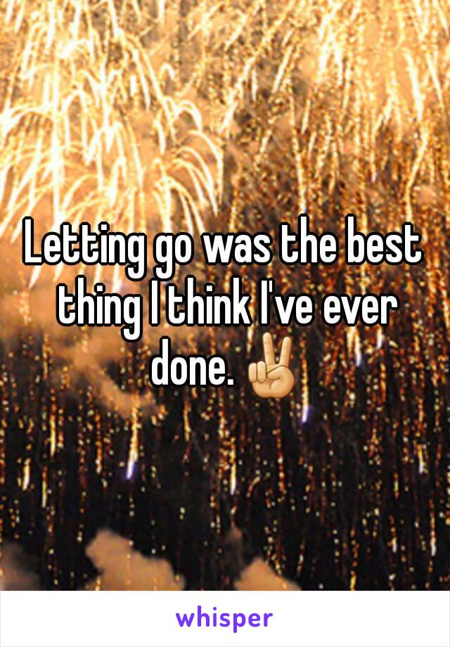 Letting go was the best thing I think I've ever done.✌