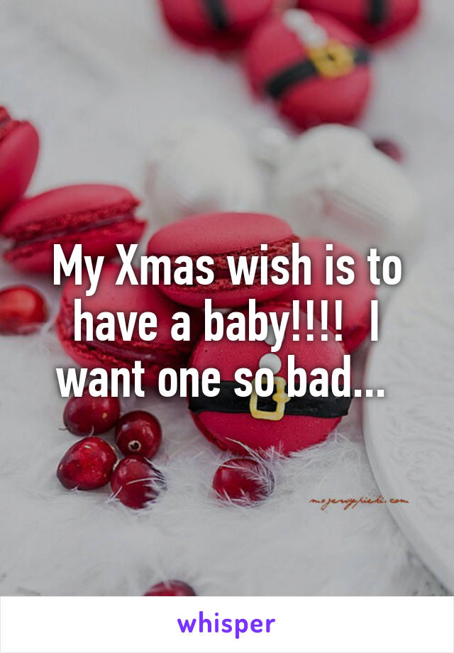 My Xmas wish is to have a baby!!!!  I want one so bad...