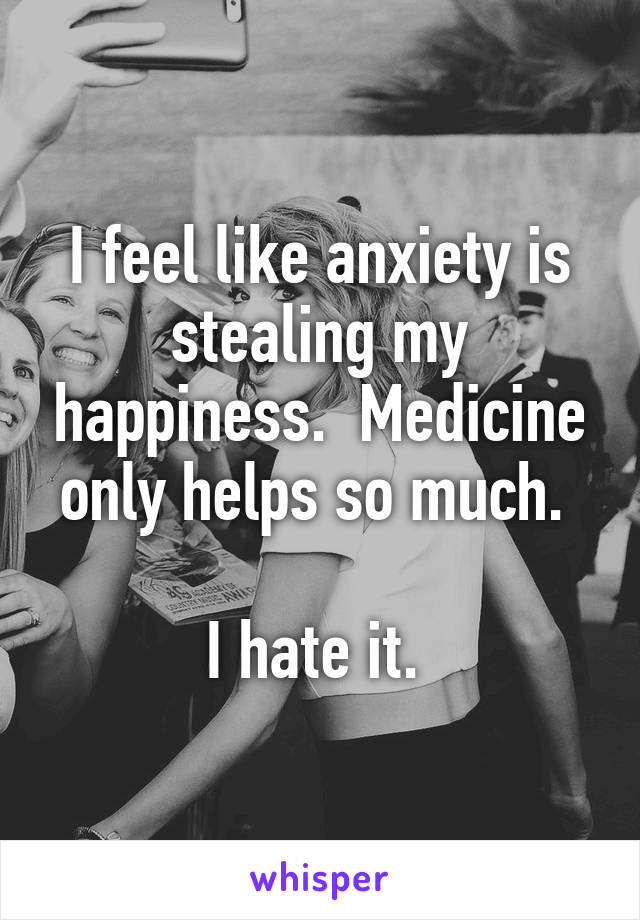 I feel like anxiety is stealing my happiness.  Medicine only helps so much.   I hate it.