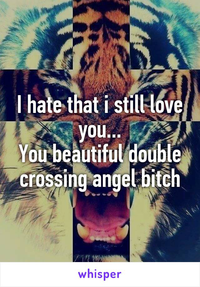 I hate that i still love you... You beautiful double crossing angel bitch