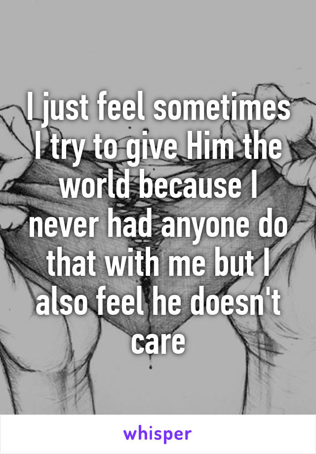 I just feel sometimes I try to give Him the world because I never had anyone do that with me but I also feel he doesn't care