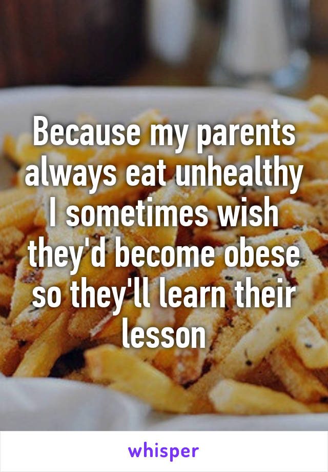 Because my parents always eat unhealthy I sometimes wish they'd become obese so they'll learn their lesson