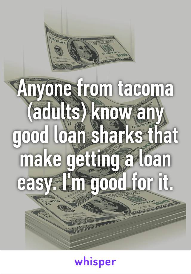 Anyone from tacoma (adults) know any good loan sharks that make getting a loan easy. I'm good for it.