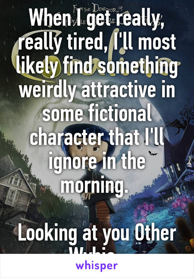 When I get really, really tired, I'll most likely find something weirdly attractive in some fictional character that I'll ignore in the morning.   Looking at you Other Wybie.