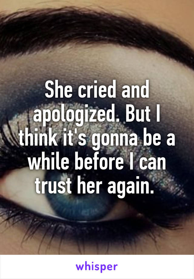 She cried and apologized. But I think it's gonna be a while before I can trust her again.