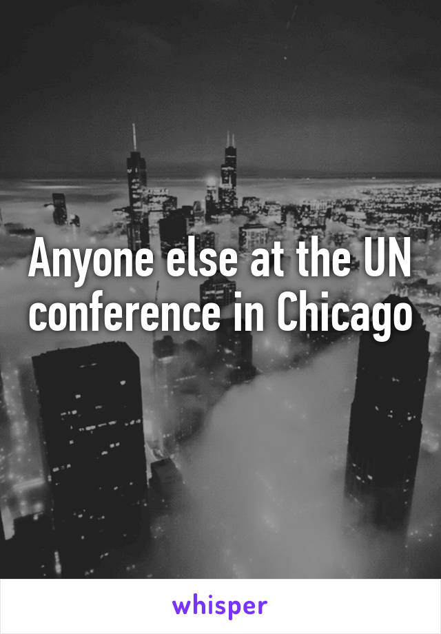 Anyone else at the UN conference in Chicago
