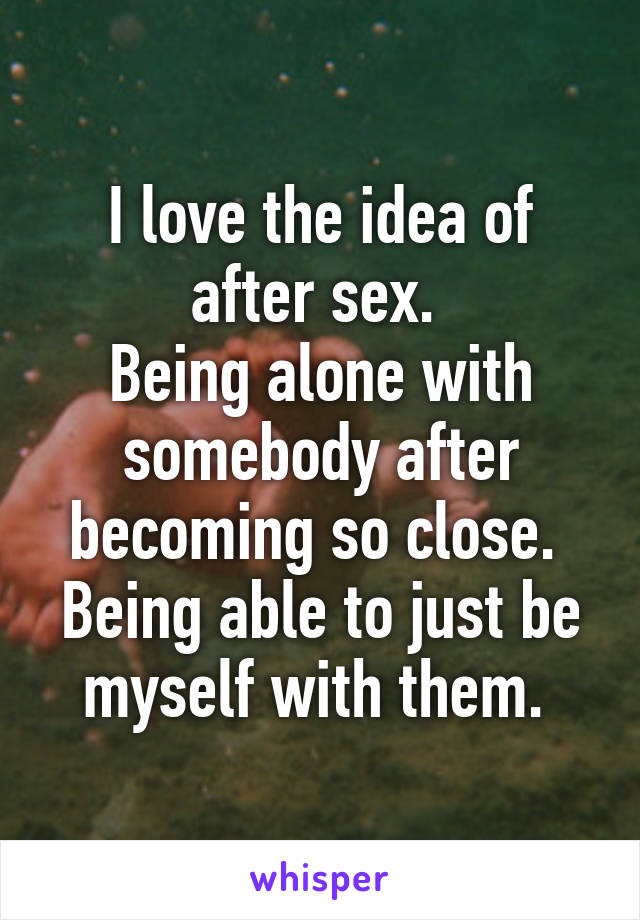 I love the idea of after sex.  Being alone with somebody after becoming so close.  Being able to just be myself with them.