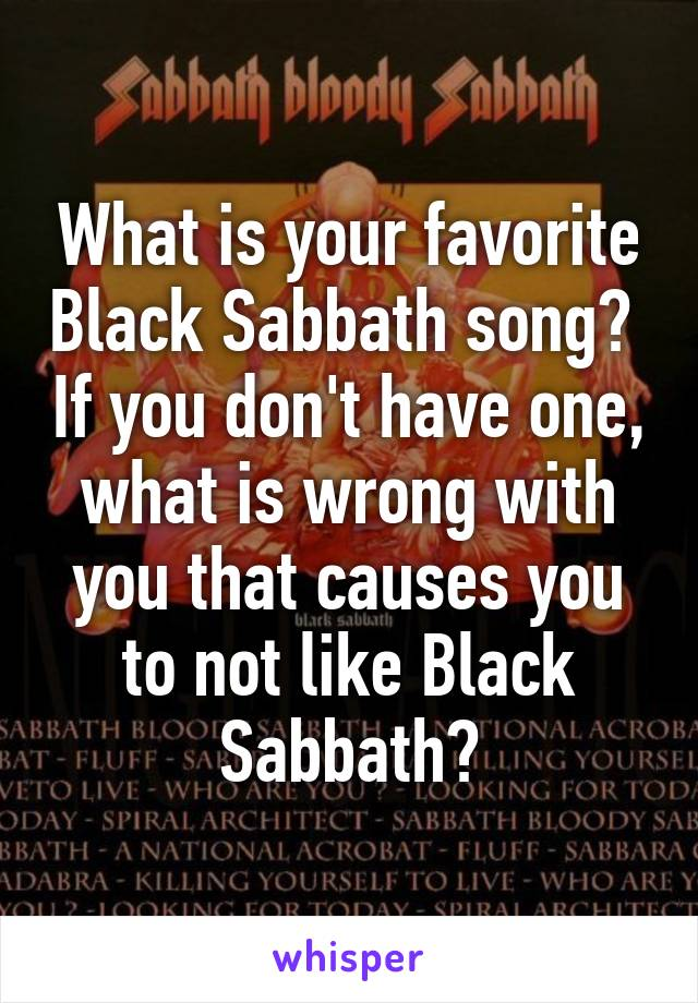 What is your favorite Black Sabbath song?  If you don't have one, what is wrong with you that causes you to not like Black Sabbath?