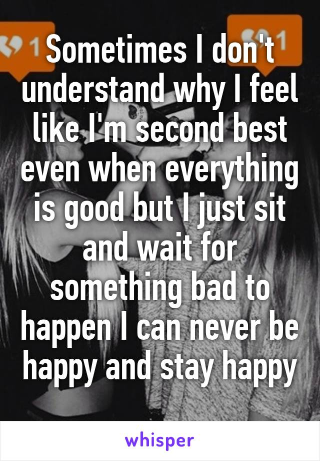 Sometimes I don't understand why I feel like I'm second best even when everything is good but I just sit and wait for something bad to happen I can never be happy and stay happy