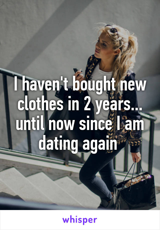 I haven't bought new clothes in 2 years... until now since I am dating again