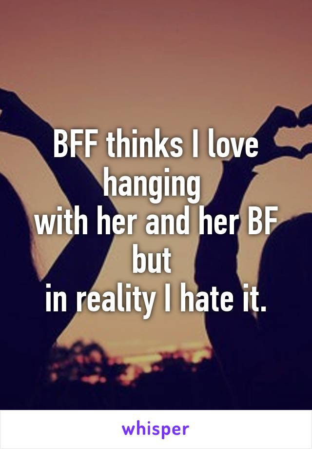 BFF thinks I love hanging  with her and her BF but  in reality I hate it.
