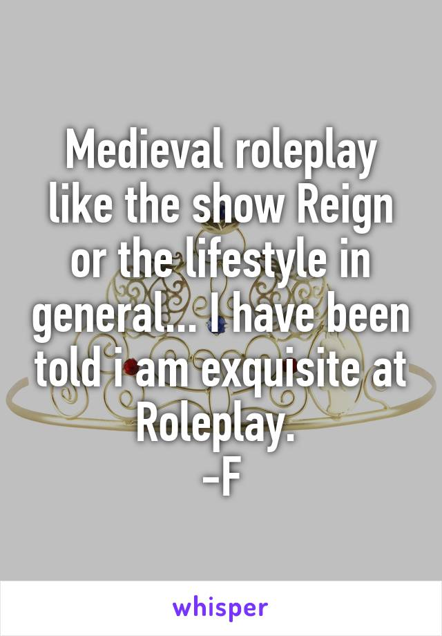 Medieval roleplay like the show Reign or the lifestyle in general... I have been told i am exquisite at Roleplay.  -F