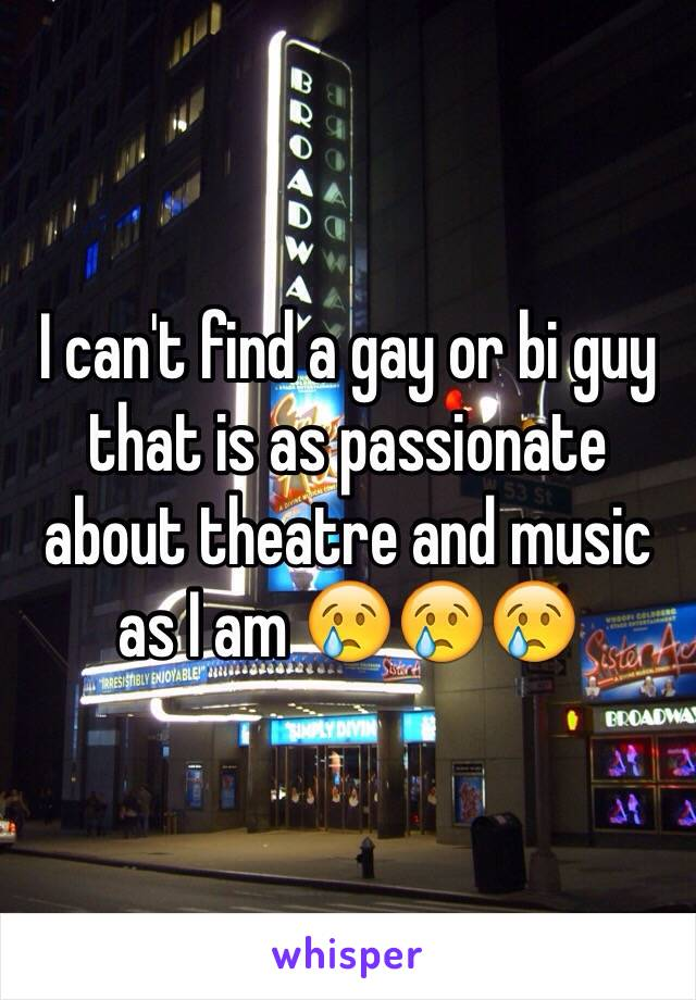 I can't find a gay or bi guy that is as passionate about theatre and music as I am 😢😢😢