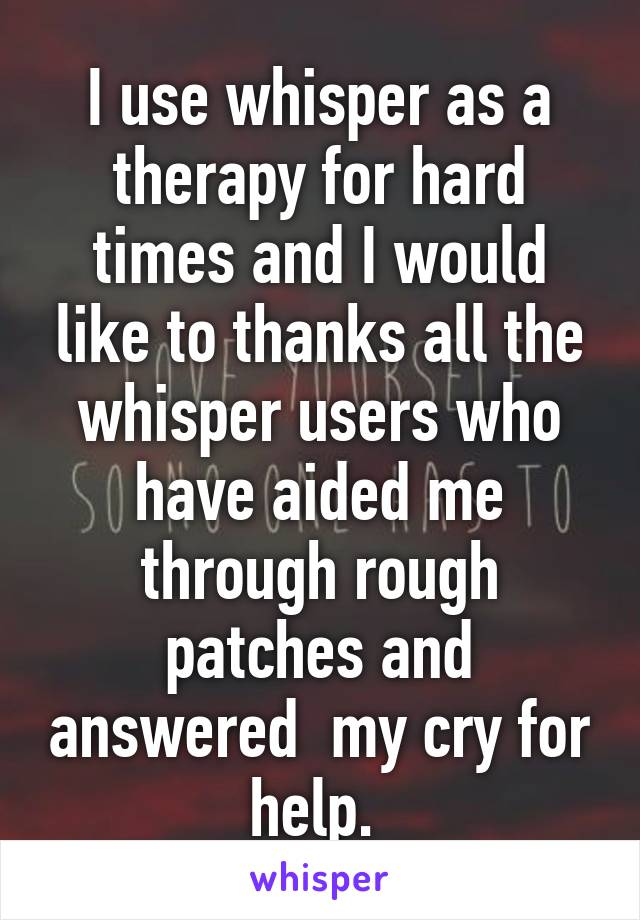 I use whisper as a therapy for hard times and I would like to thanks all the whisper users who have aided me through rough patches and answered  my cry for help.
