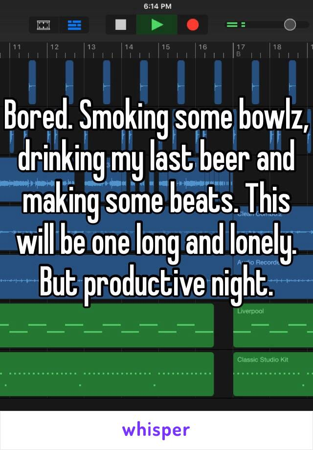 Bored. Smoking some bowlz, drinking my last beer and making some beats. This will be one long and lonely. But productive night.
