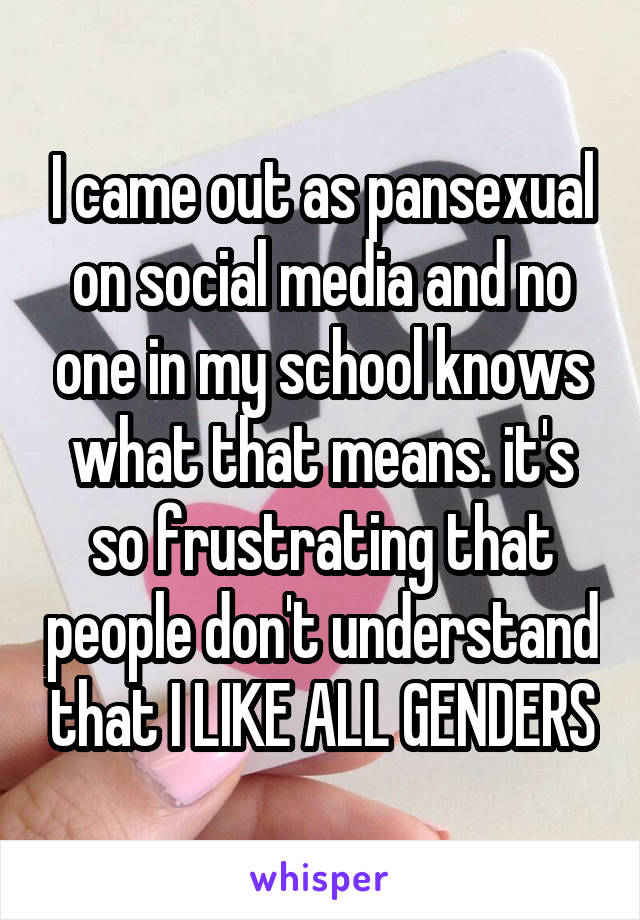 I came out as pansexual on social media and no one in my school knows what that means. it's so frustrating that people don't understand that I LIKE ALL GENDERS
