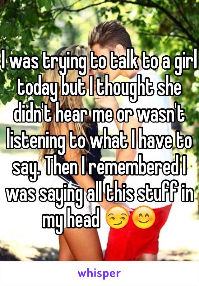 I was trying to talk to a girl today but I thought she didn't hear me or wasn't listening to what I have to say. Then I remembered I was saying all this stuff in my head 😏😊
