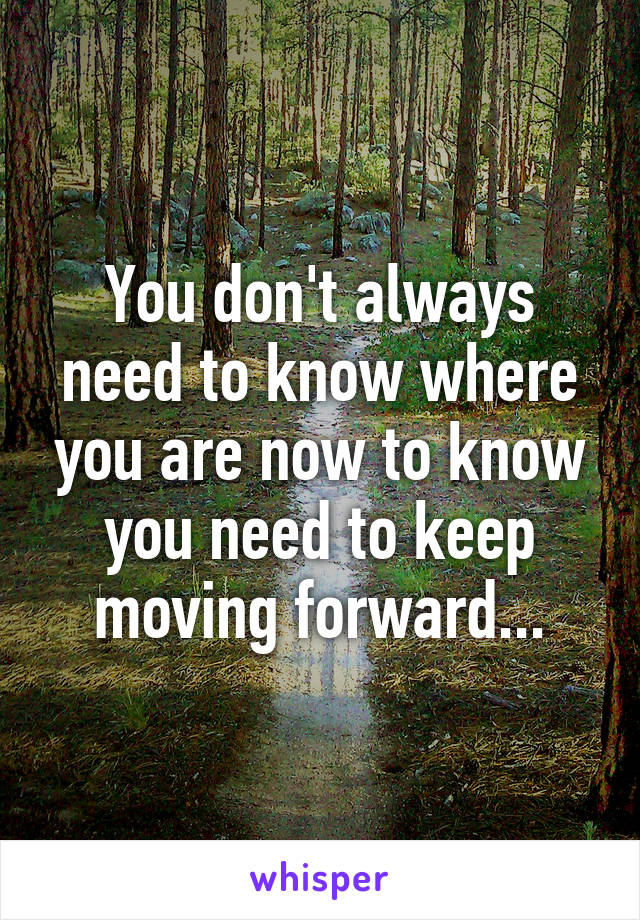 You don't always need to know where you are now to know you need to keep moving forward...