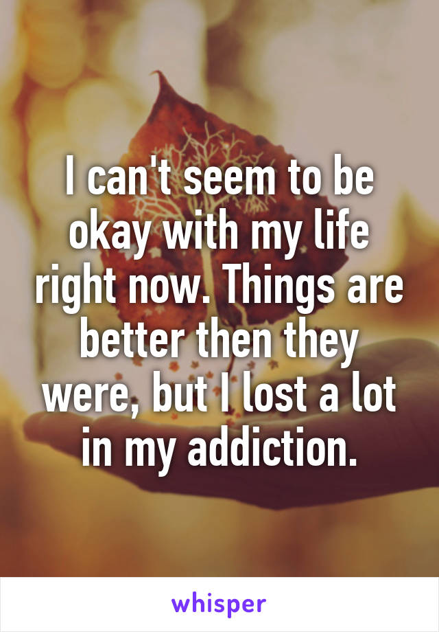 I can't seem to be okay with my life right now. Things are better then they were, but I lost a lot in my addiction.