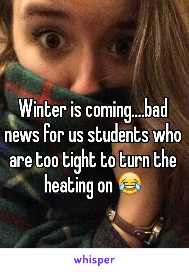 Winter is coming....bad news for us students who are too tight to turn the heating on 😂