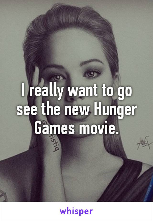 I really want to go see the new Hunger Games movie.