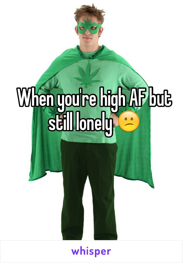 When you're high AF but still lonely 😕
