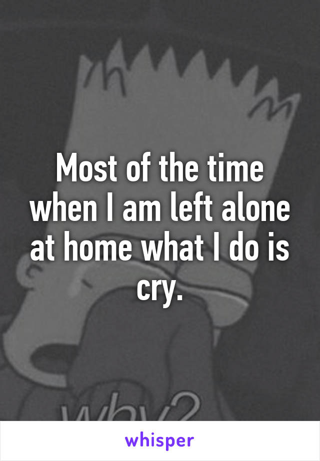 Most of the time when I am left alone at home what I do is cry.