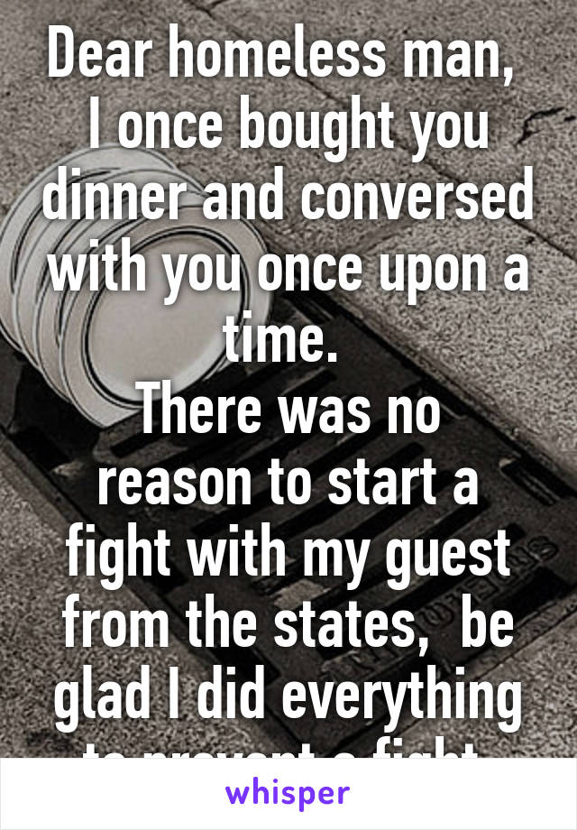 Dear homeless man,  I once bought you dinner and conversed with you once upon a time.  There was no reason to start a fight with my guest from the states,  be glad I did everything to prevent a fight.