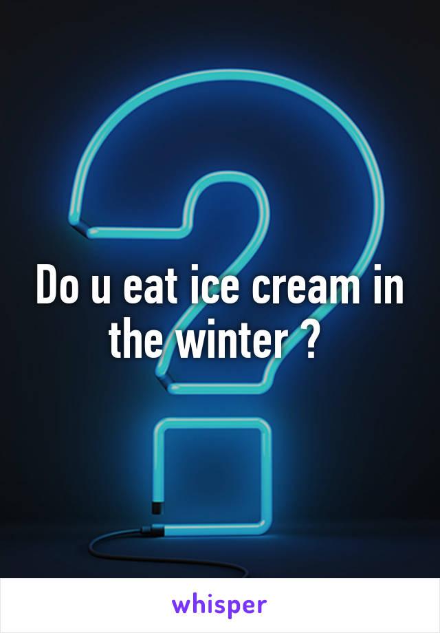 Do u eat ice cream in the winter ?