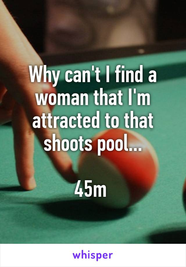 Why can't I find a woman that I'm attracted to that shoots pool...  45m