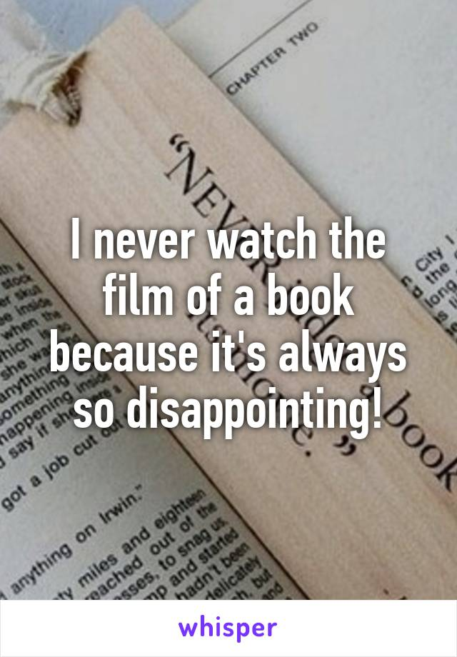 I never watch the film of a book because it's always so disappointing!