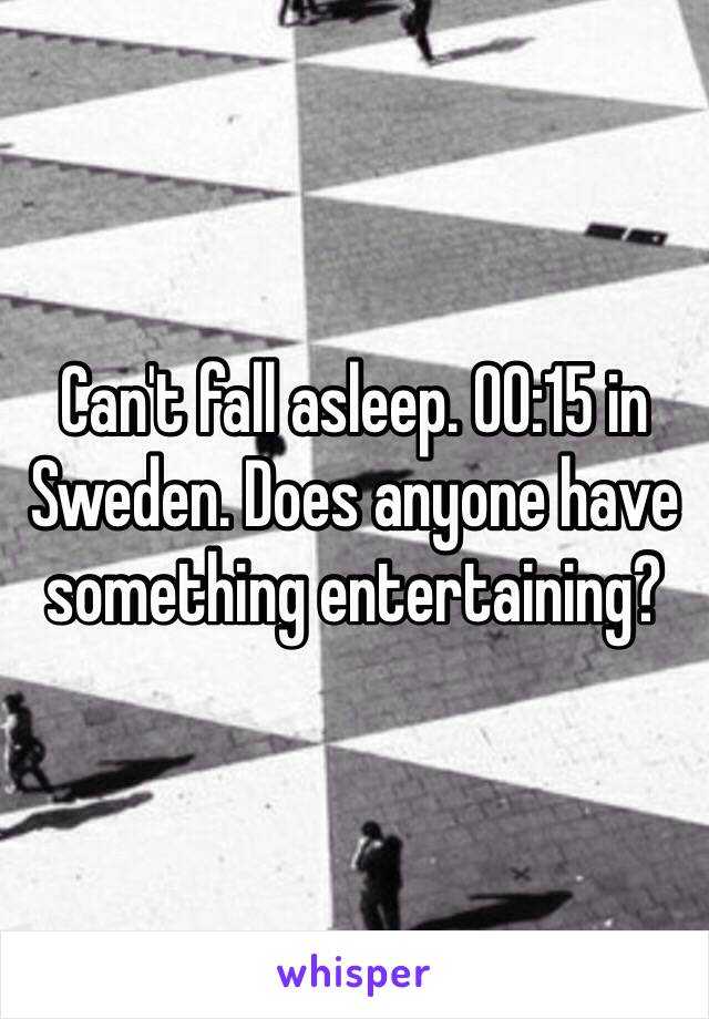 Can't fall asleep. 00:15 in Sweden. Does anyone have something entertaining?
