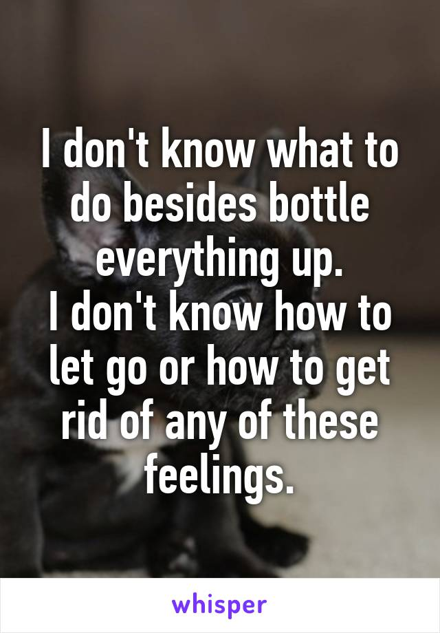 I don't know what to do besides bottle everything up. I don't know how to let go or how to get rid of any of these feelings.