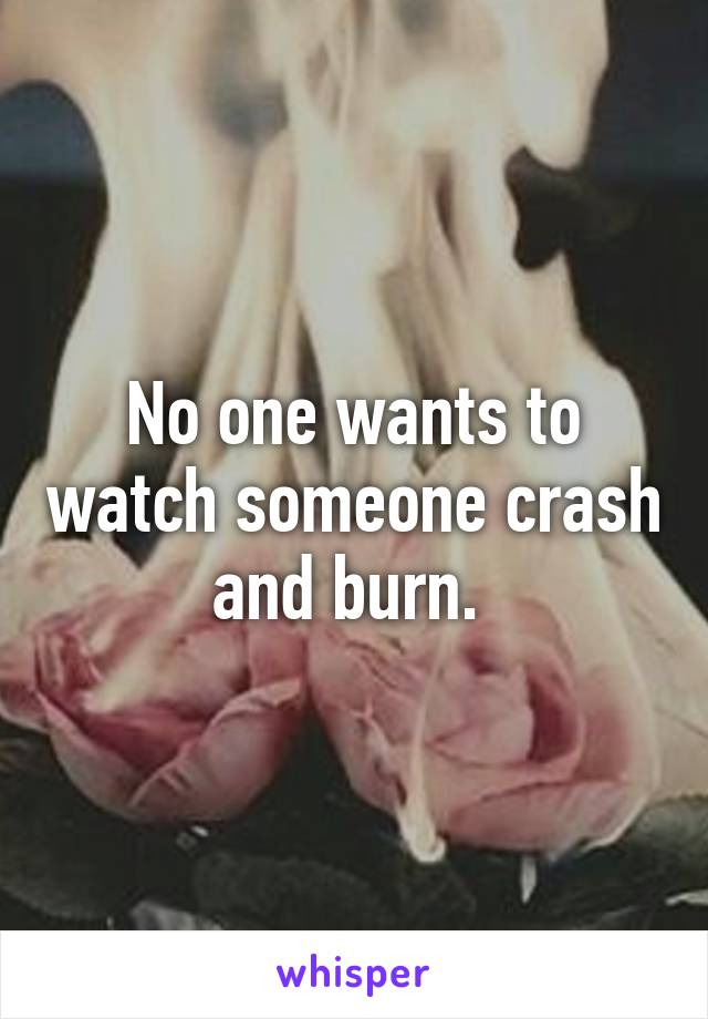 No one wants to watch someone crash and burn.