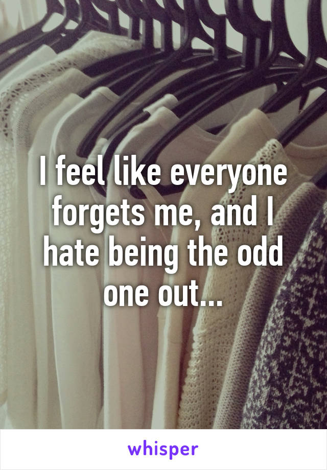 I feel like everyone forgets me, and I hate being the odd one out...