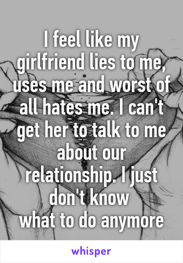 I feel like my girlfriend lies to me, uses me and worst of all hates me. I can't get her to talk to me about our relationship. I just don't know  what to do anymore