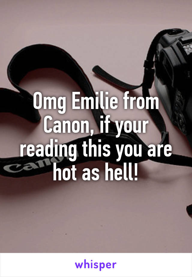 Omg Emilie from Canon, if your reading this you are hot as hell!