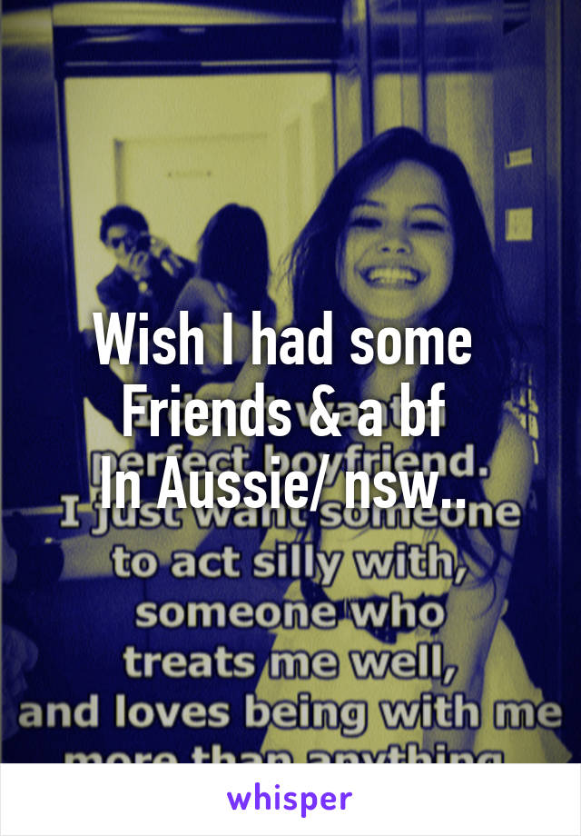 Wish I had some  Friends & a bf  In Aussie/ nsw..