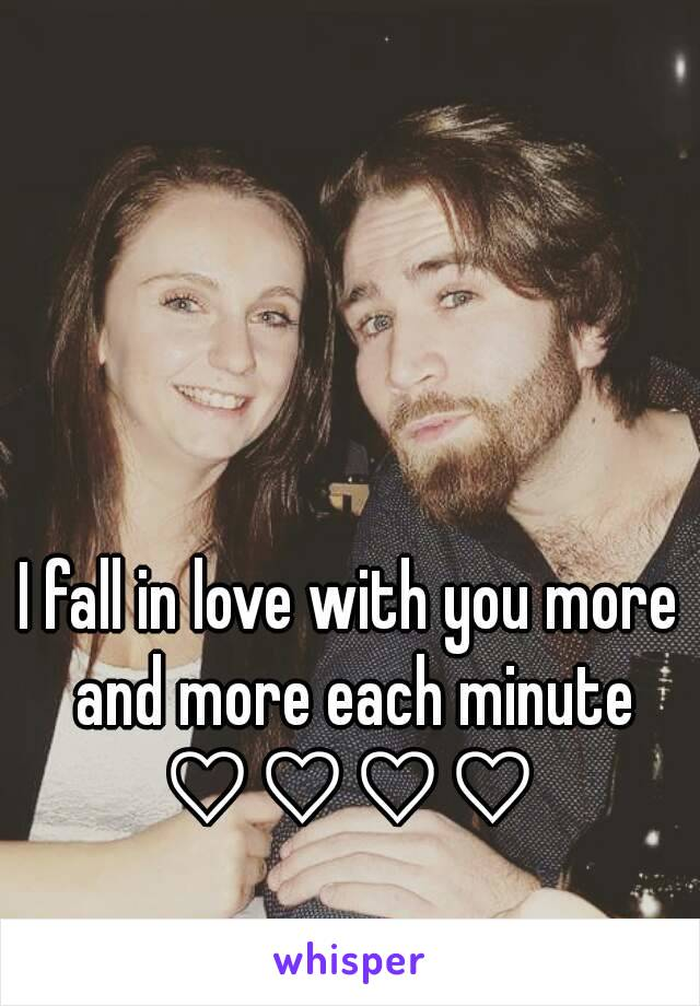 I fall in love with you more and more each minute ♡♡♡♡