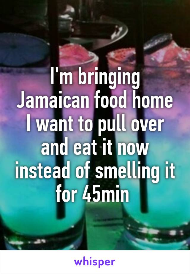 I'm bringing Jamaican food home I want to pull over and eat it now instead of smelling it for 45min
