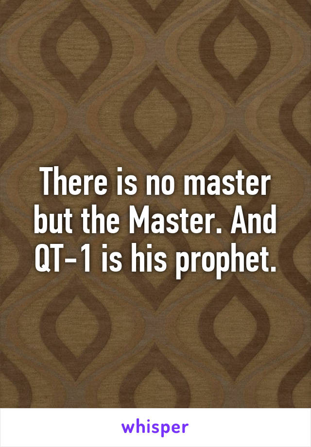 There is no master but the Master. And QT-1 is his prophet.